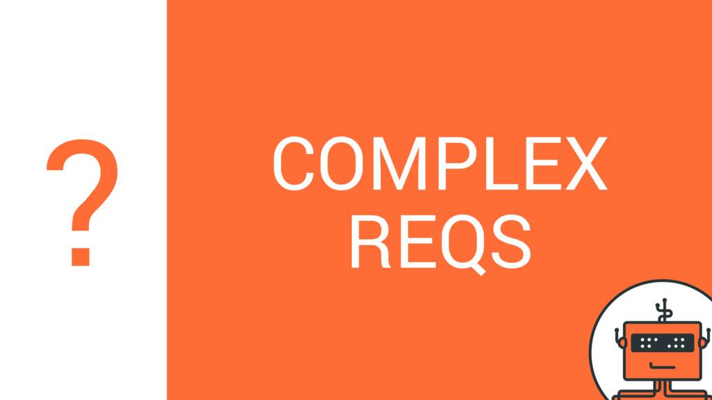 COMPLEX REQS ?