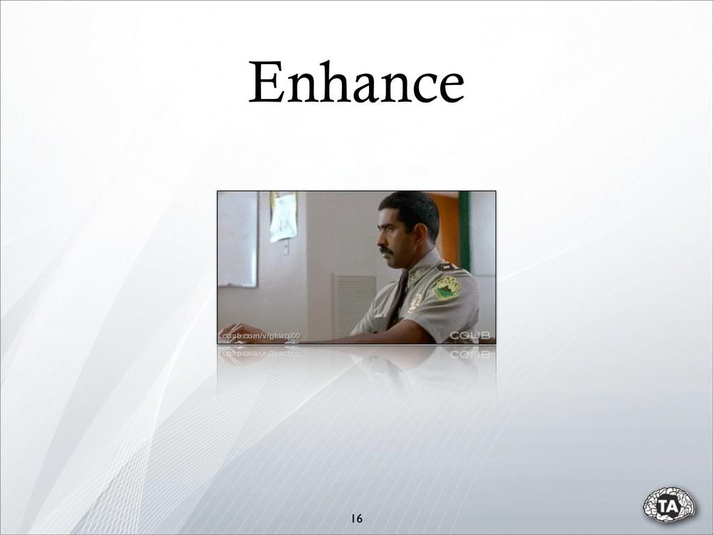 16 Enhance