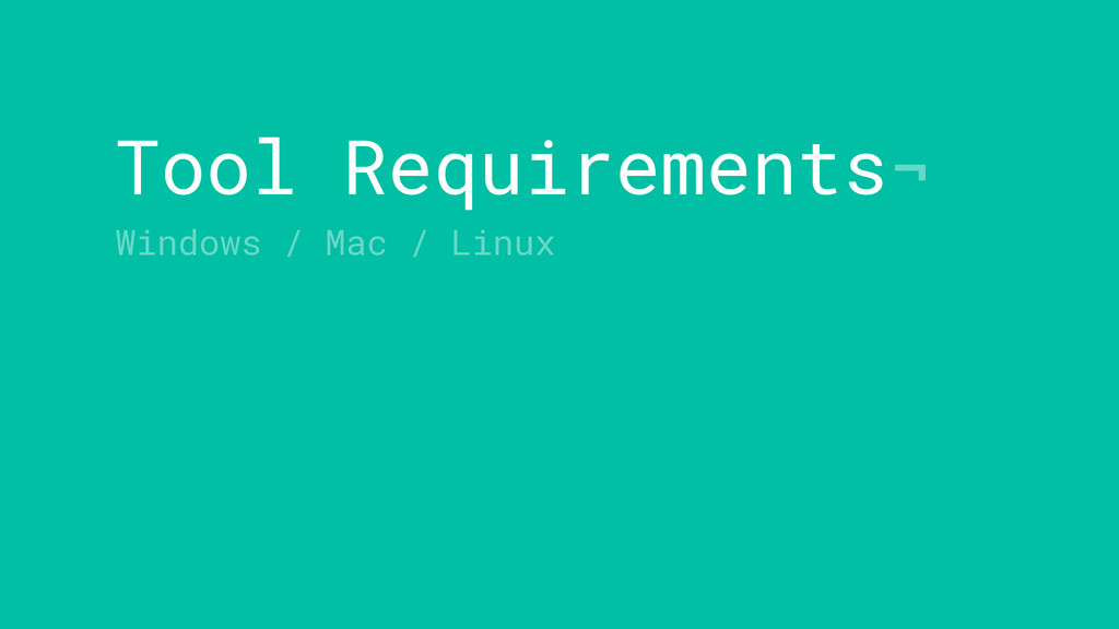 Tool Requirements¬ Windows / Mac / Linux