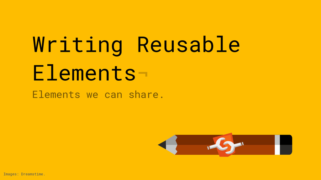 Writing Reusable Elements¬ Elements we can shar...