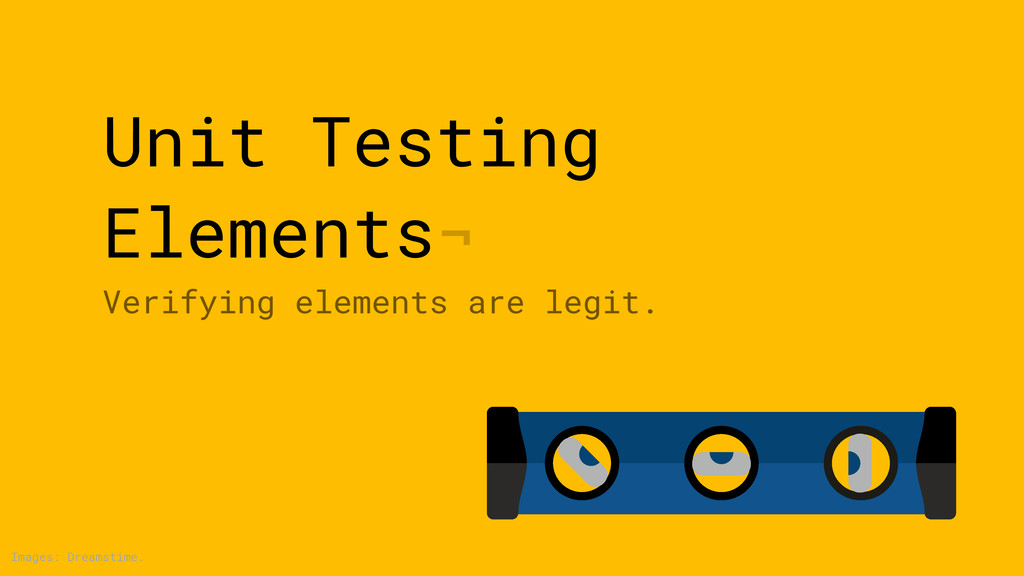 Unit Testing Elements¬ Verifying elements are l...