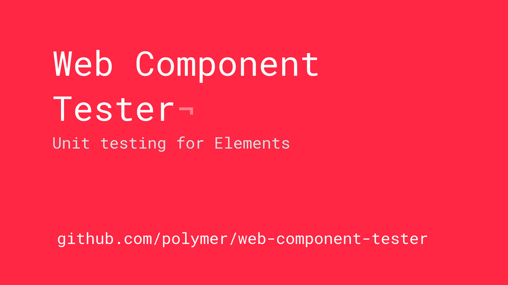 Web Component Tester¬ Unit testing for Elements...