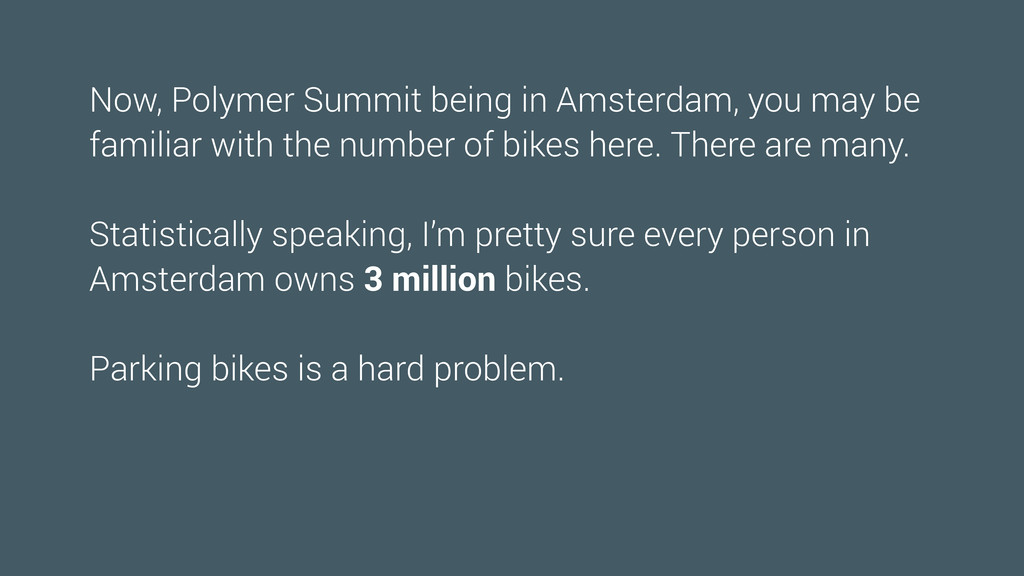 Now, Polymer Summit being in Amsterdam, you may...