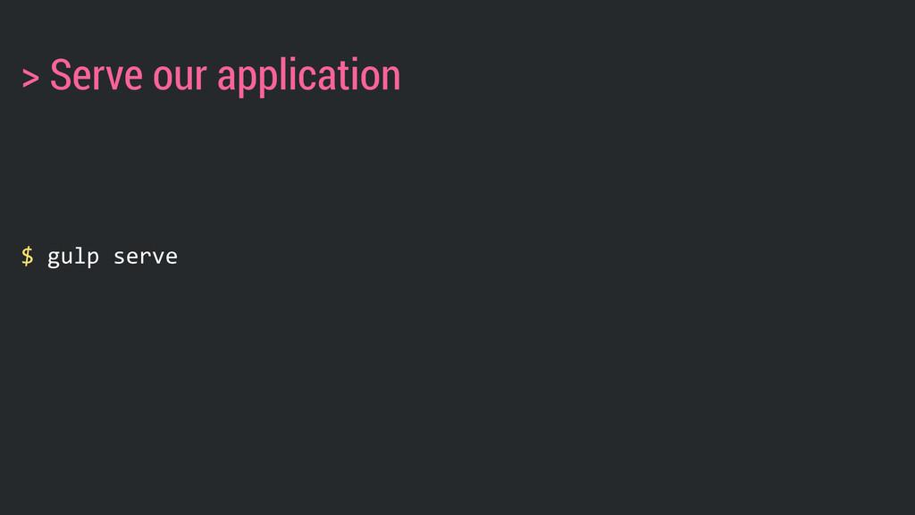 $ gulp serve > Serve our application