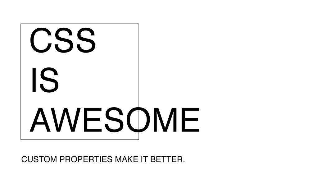 CSS IS AWESOME CUSTOM PROPERTIES MAKE IT BETTER.