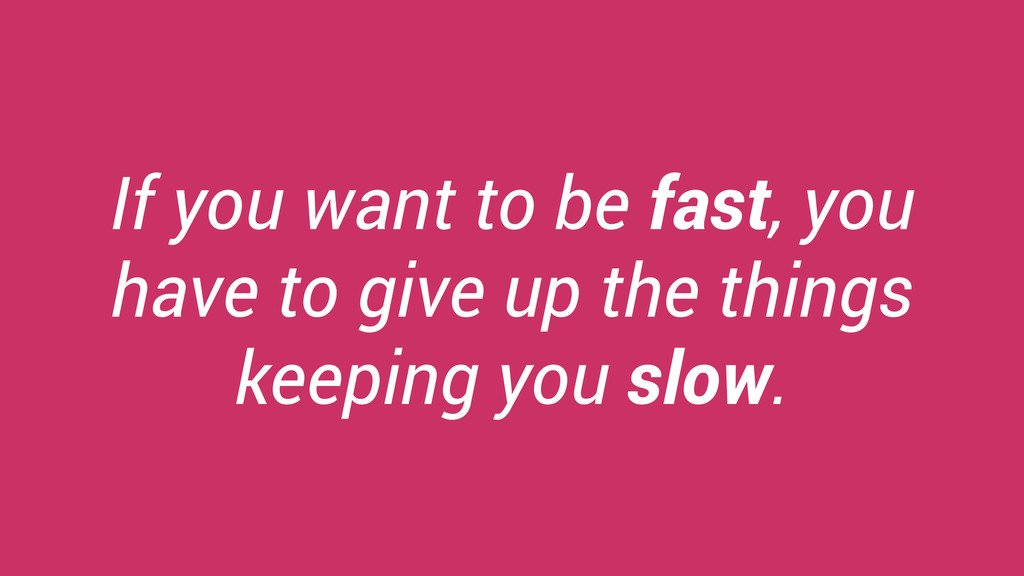 If you want to be fast, you have to give up the...