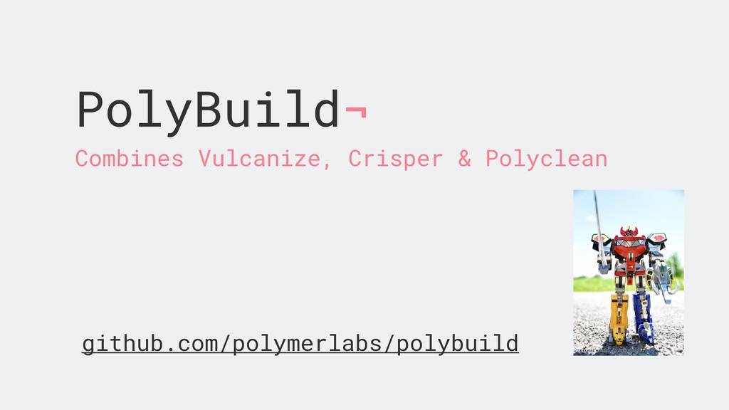 PolyBuild¬ Combines Vulcanize, Crisper & Polycl...