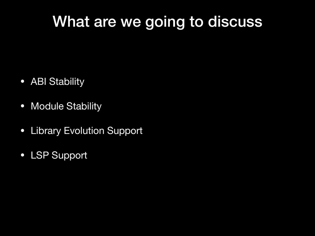 What are we going to discuss • ABI Stability  •...