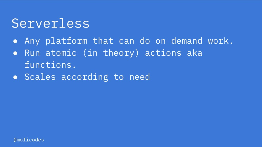 @moficodes Serverless ● Any platform that can d...