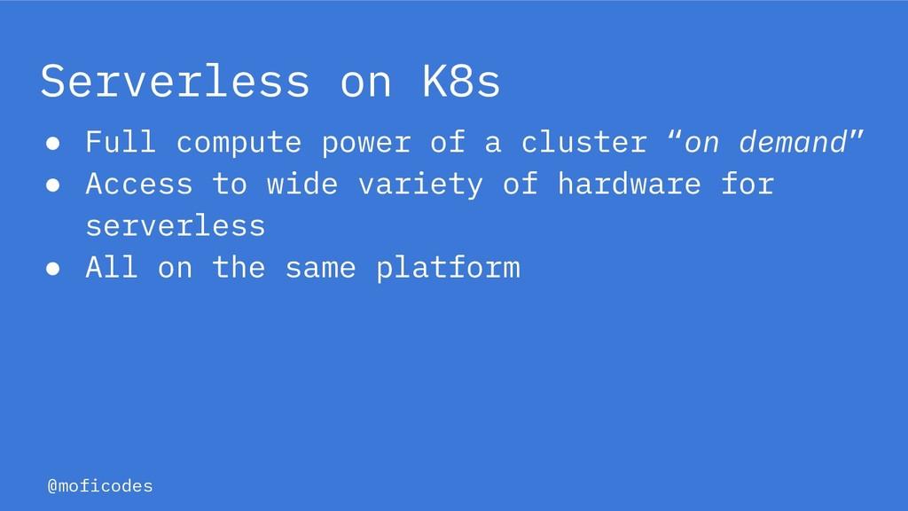 @moficodes Serverless on K8s ● Full compute pow...