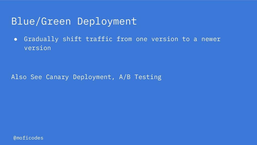 @moficodes Blue/Green Deployment ● Gradually sh...