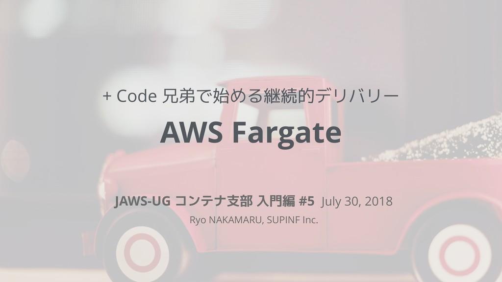 + Code 兄弟で始める継続的デリバリー AWS Fargate JAWS-UG コンテナ支...