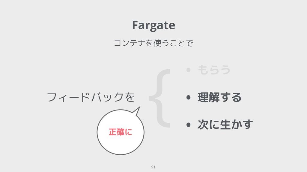 フィードバックを !21 • もらう • 理解する • 次に生かす { 正確に Fargate...