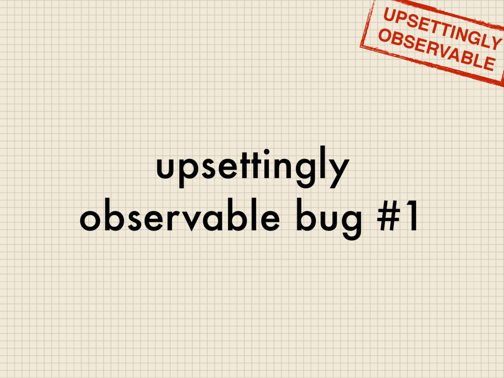 upsettingly observable bug #1 UPSETTINGLY OBSER...