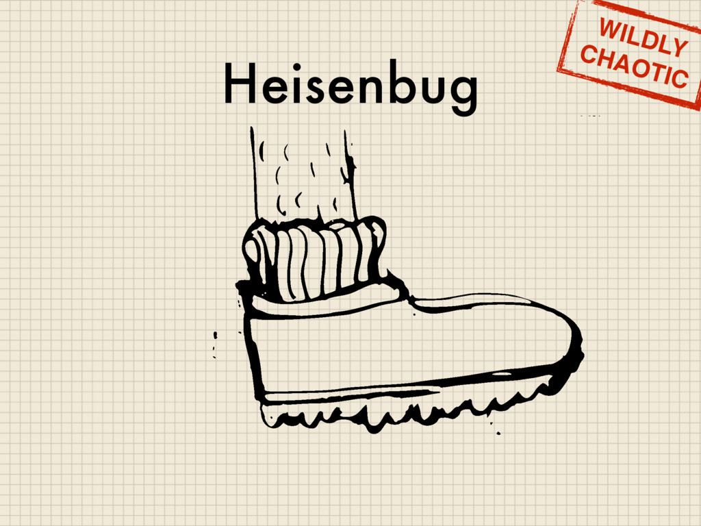 Heisenbug WILDLY CHAOTIC