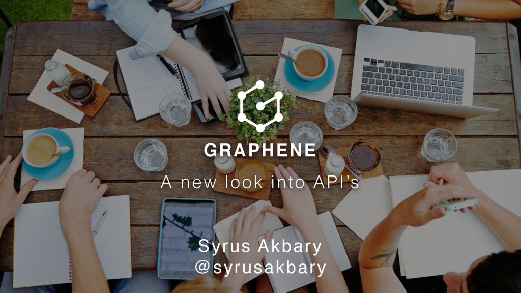 GRAPHENE A new look into API's Syrus Akbary @sy...