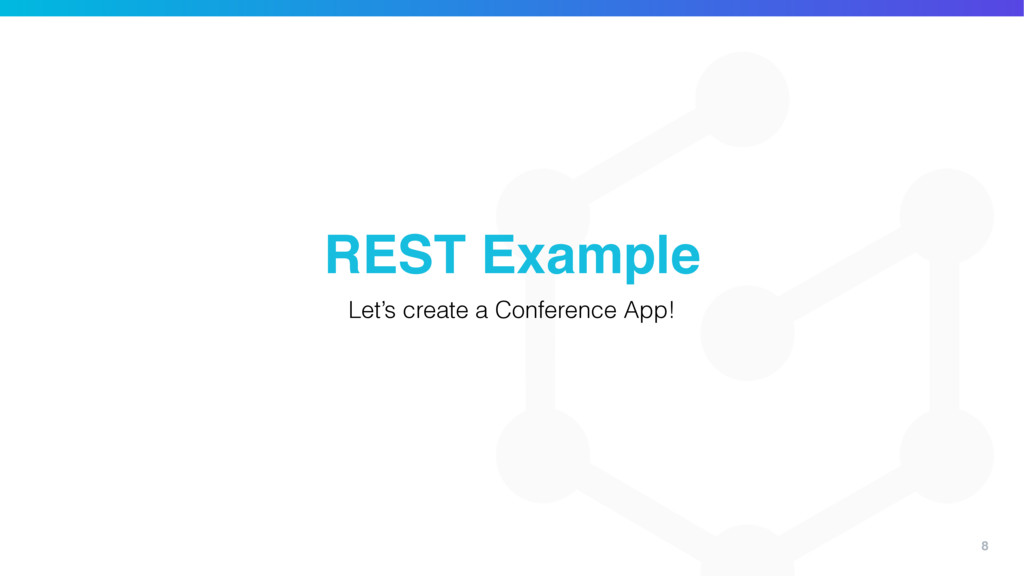 8 REST Example Let's create a Conference App!