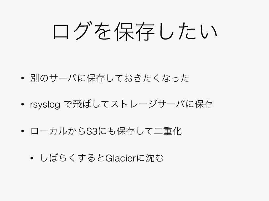 ϩάΛอଘ͍ͨ͠ • ผͷαʔόʹอଘ͓͖ͯͨ͘͠ͳͬͨ • rsyslog Ͱඈͯ͠ετϨ...