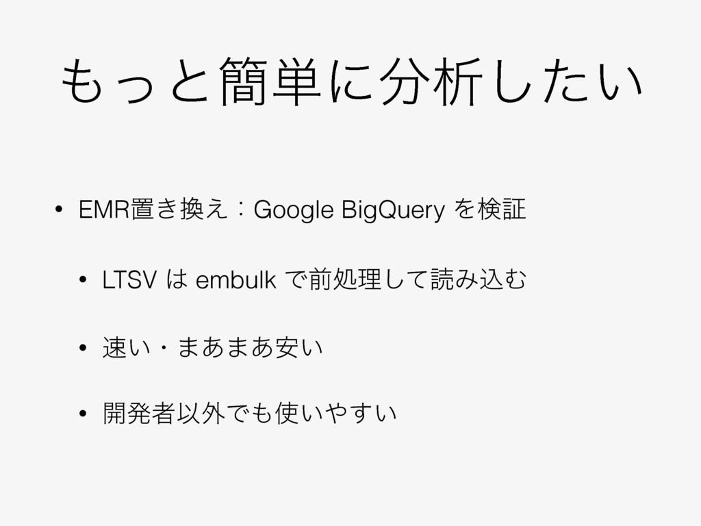 ͬͱ؆୯ʹੳ͍ͨ͠ • EMRஔ͖͑ɿGoogle BigQuery Λݕূ • LTS...