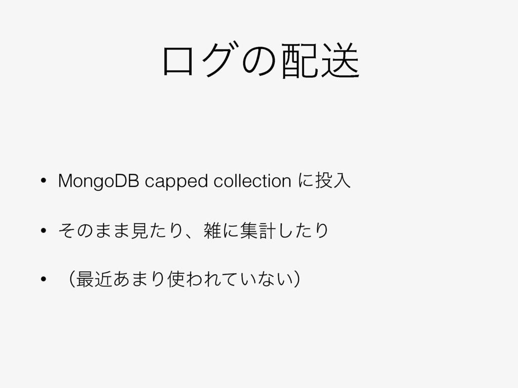 ϩάͷૹ • MongoDB capped collection ʹೖ • ͦͷ··ݟͨΓ...