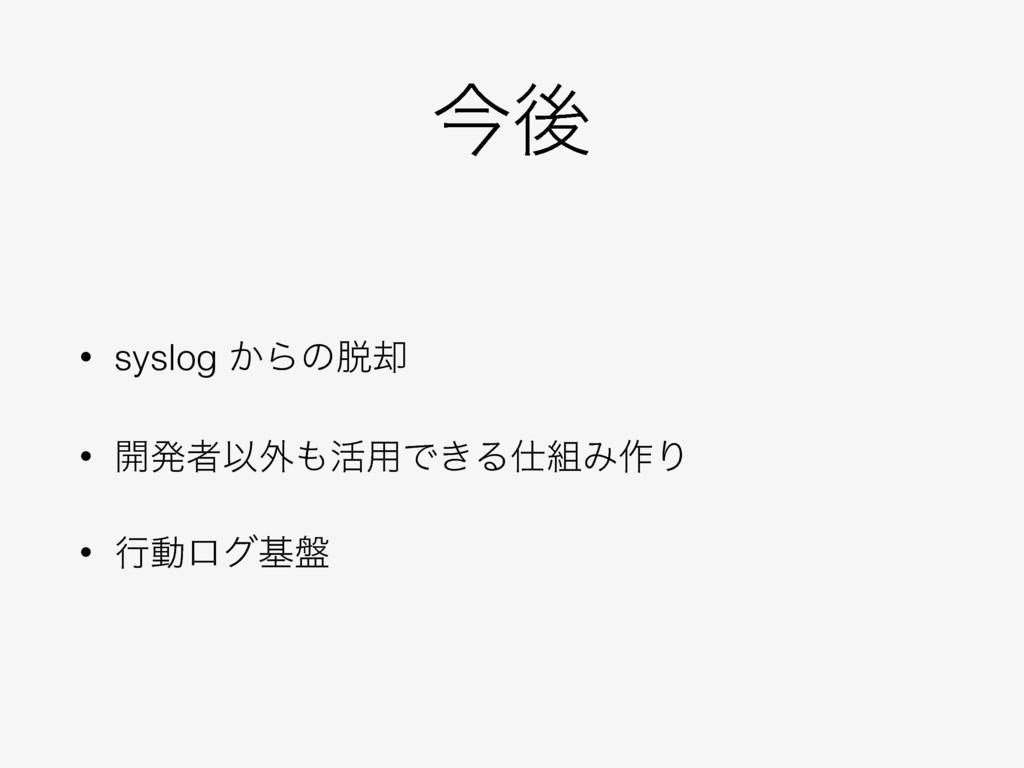 ࠓޙ • syslog ͔Βͷ٫ • ։ൃऀҎ֎׆༻Ͱ͖ΔΈ࡞Γ • ߦಈϩάج൫