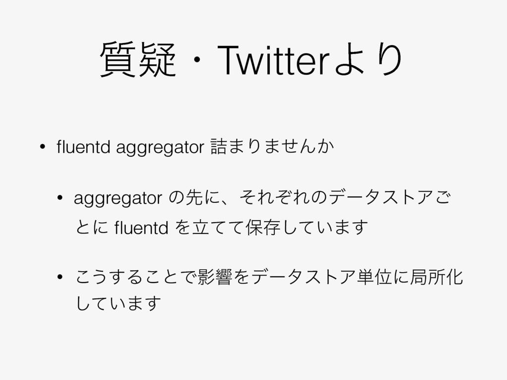 ࣭ٙɾTwitterΑΓ • fluentd aggregator ٧·Γ·ͤΜ͔ • aggr...