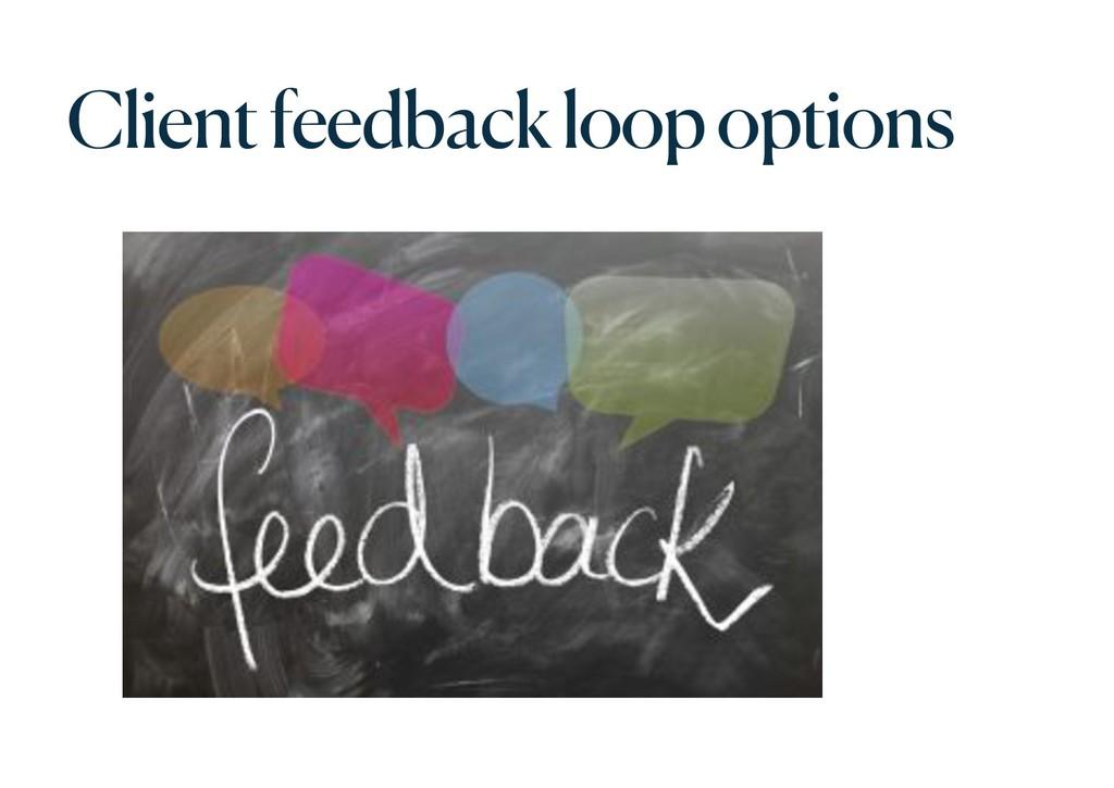 Client feedback loop options