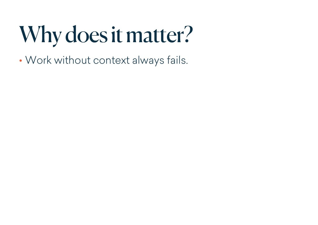 Why does it matter? • Work without context alwa...