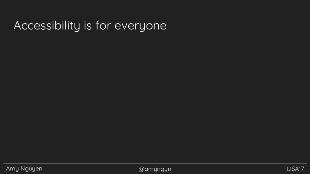 Amy Nguyen @amyngyn LISA17 Accessibility is for...