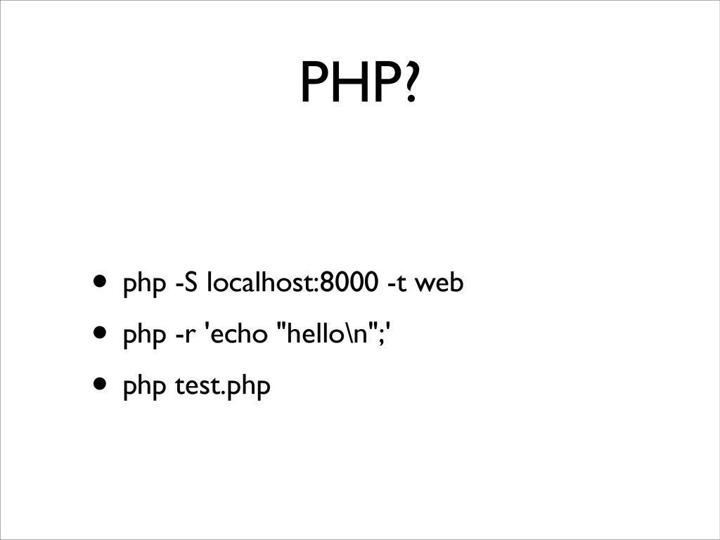 PHP? • php -S localhost:8000 -t web	 