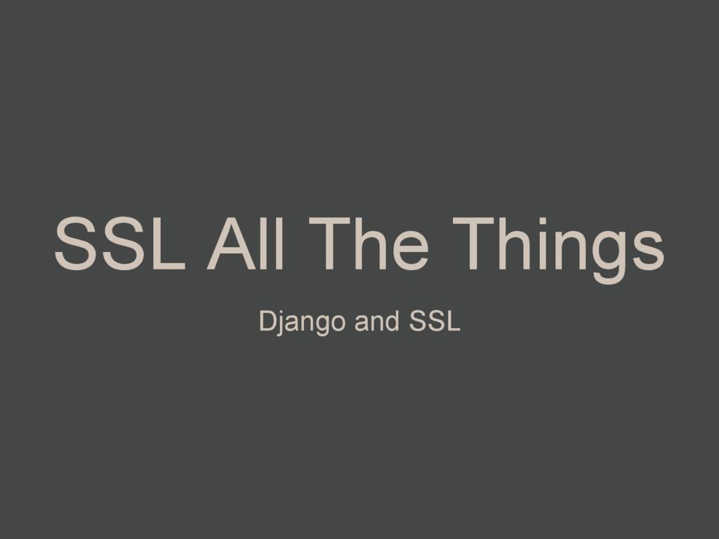 SSL All The Things Django and SSL
