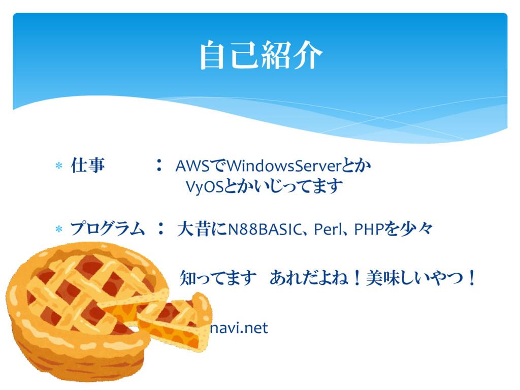 自己紹介  仕事 : AWSでWindowsServerとか VyOSとかいじってます  ...