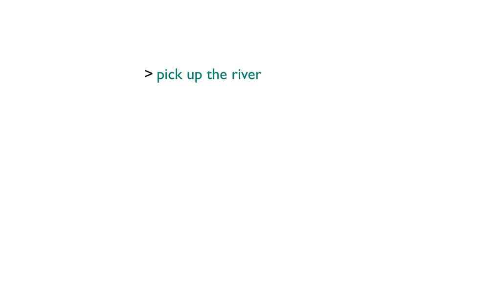 > pick up the river