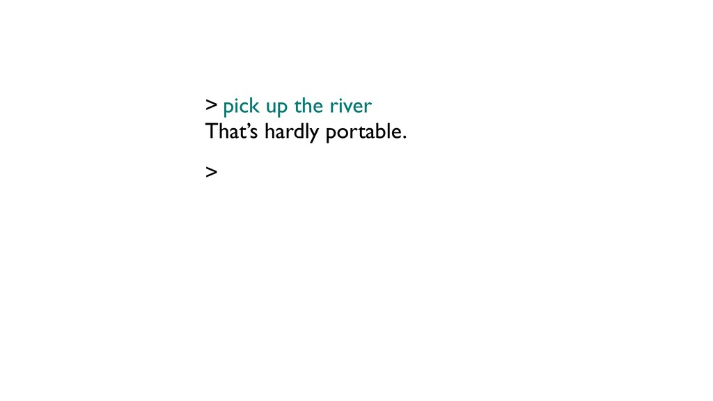 That's hardly portable. > pick up the river >