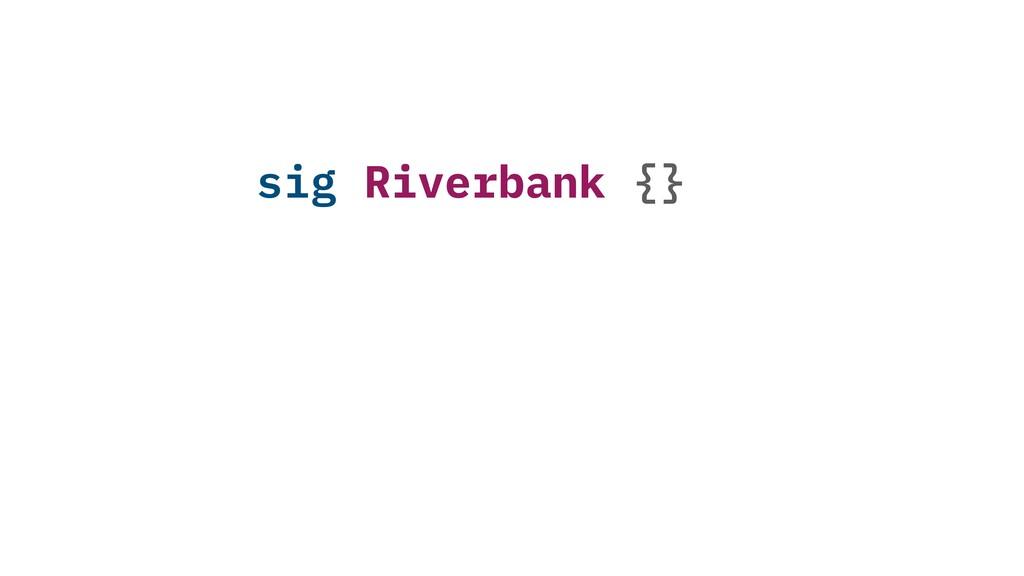 sig Riverbank {}