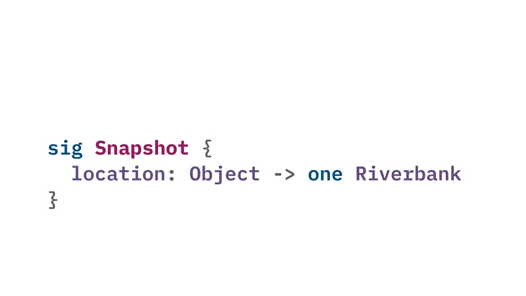 sig Snapshot { location: Object -> one Riverban...