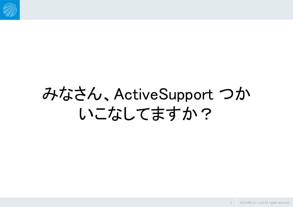 ©iCARE Co., Ltd All rights reserved 5 みなさん、Acti...