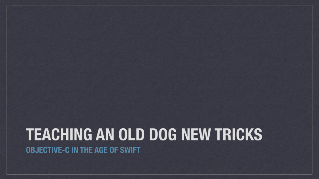 TEACHING AN OLD DOG NEW TRICKS OBJECTIVE-C IN T...