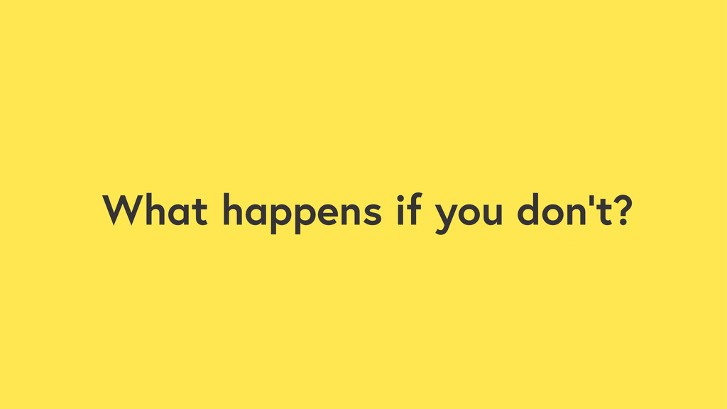 What happens if you don't?