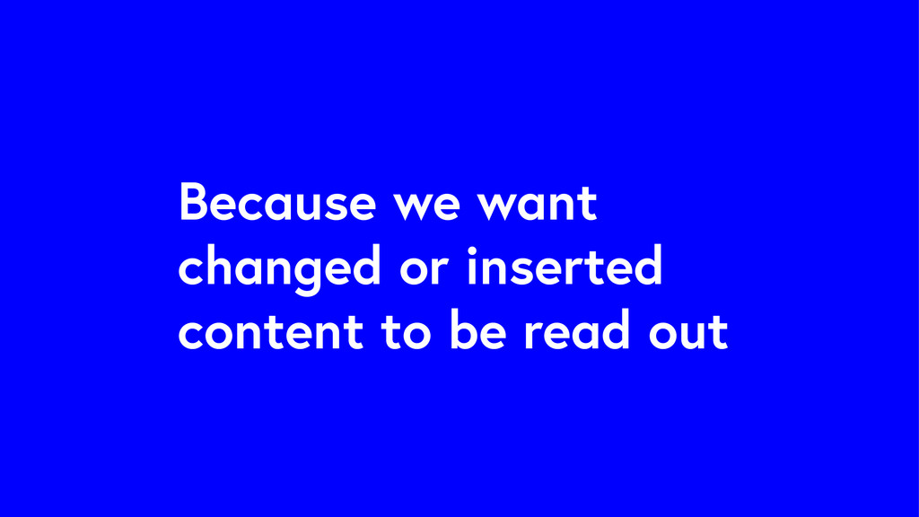 Because we want changed or inserted content to ...