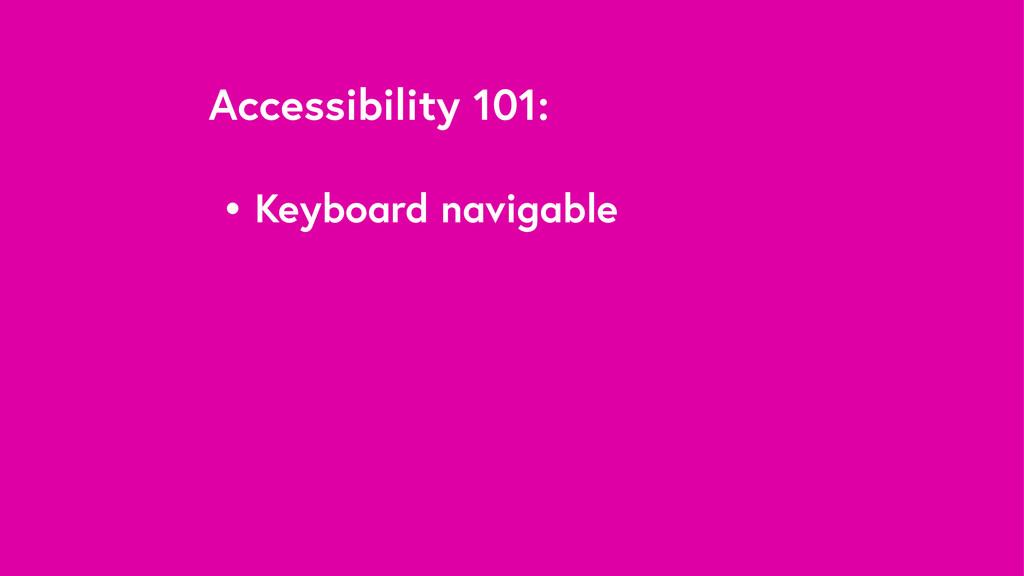 Accessibility 101: • Keyboard navigable