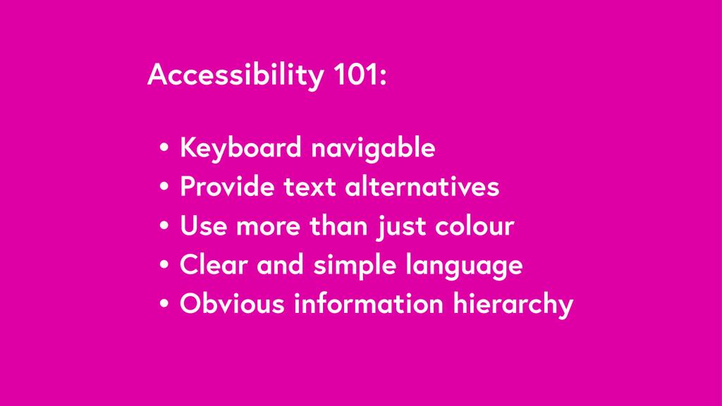 Accessibility 101: • Keyboard navigable • Provi...