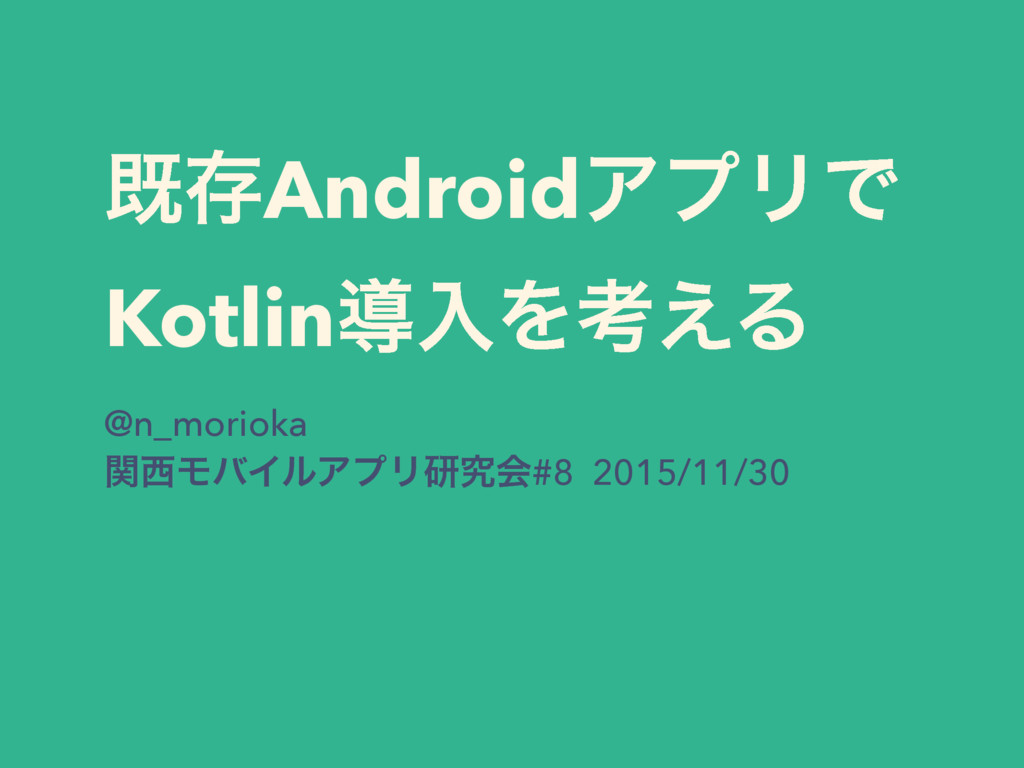 طଘAndroidΞϓϦͰ KotlinಋೖΛߟ͑Δ @n_morioka ؔϞόΠϧΞϓϦ...