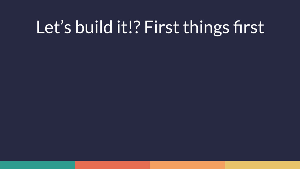 Let's build it!? First things first
