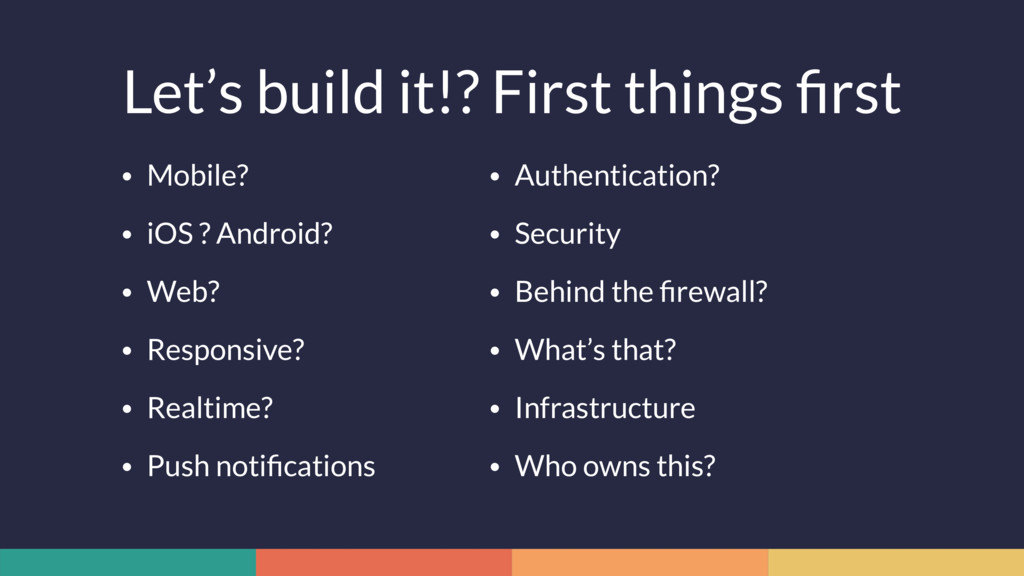 Let's build it!? First things first • Mobile? • ...