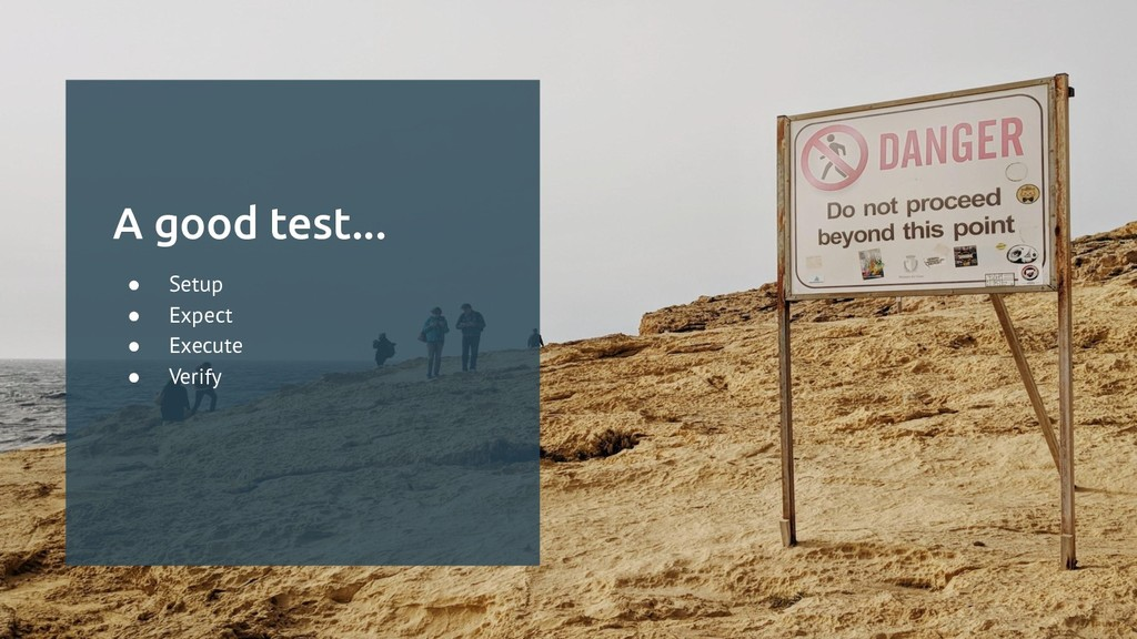 A good test... ● Setup ● Expect ● Execute ● Ver...