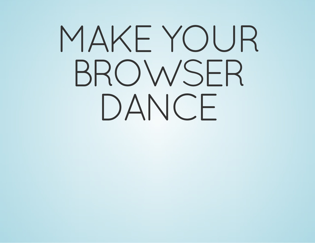 MAKE YOUR BROWSER DANCE