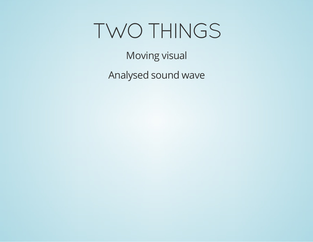 TWO THINGS Moving visual Analysed sound wave