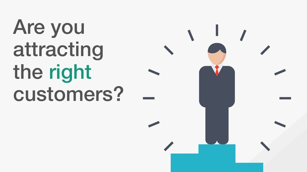 Are you attracting the right customers?