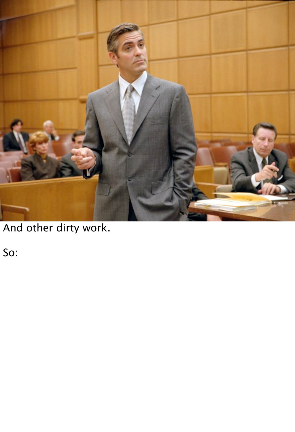 And other dirty work. So: